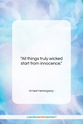 """Ernest Hemingway quote: """"All things truly wicked start from innocence….""""- at QuotesQuotesQuotes.com"""