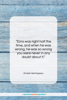 """Ernest Hemingway quote: """"Ezra was right half the time, and…""""- at QuotesQuotesQuotes.com"""