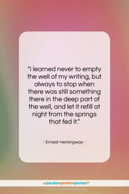 "Ernest Hemingway quote: ""I learned never to empty the well…""- at QuotesQuotesQuotes.com"