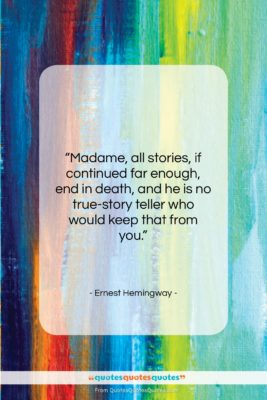 """Ernest Hemingway quote: """"Madame, all stories, if continued far enough,…""""- at QuotesQuotesQuotes.com"""