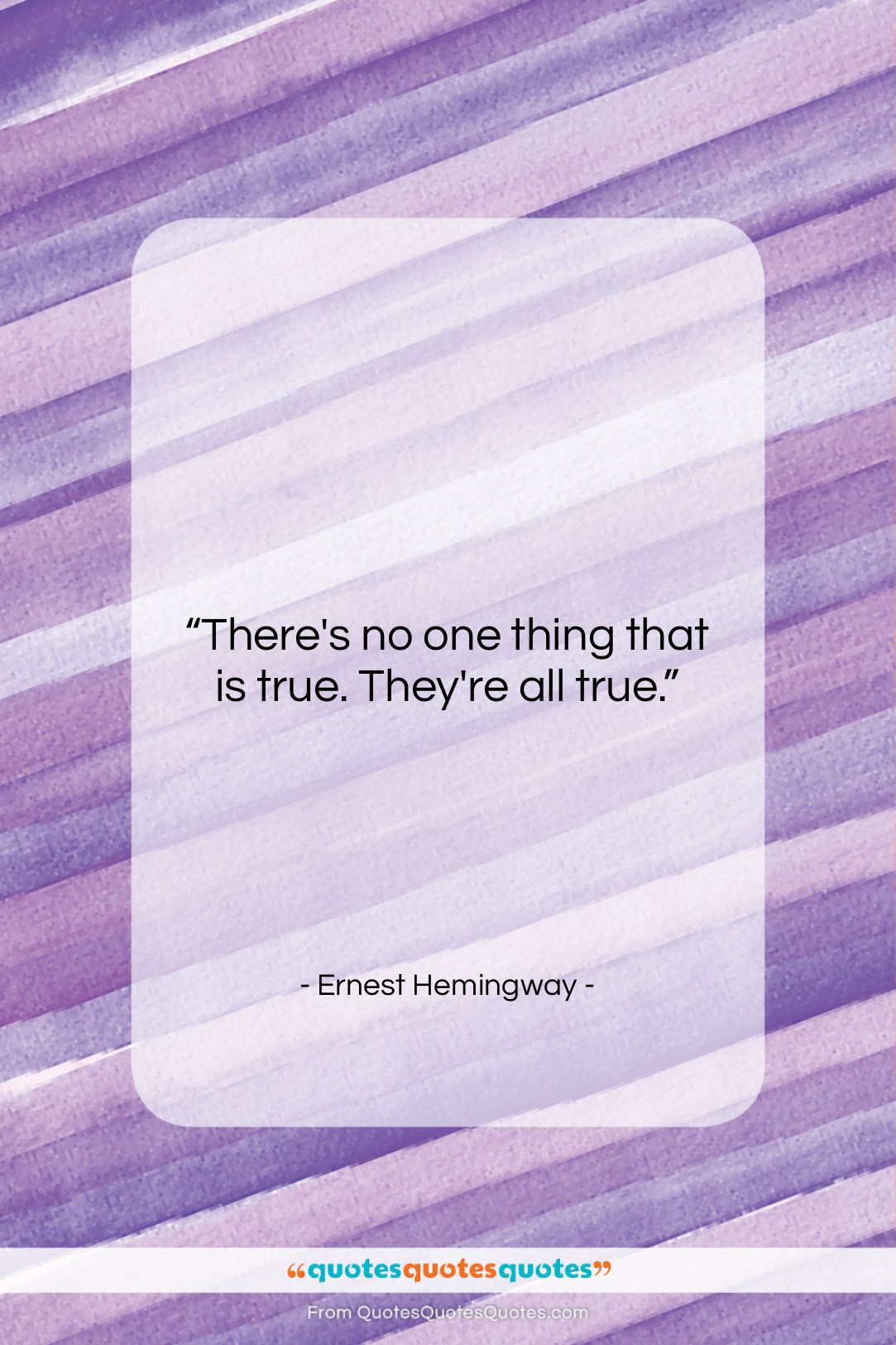 """Ernest Hemingway quote: """"There's no one thing that is true….""""- at QuotesQuotesQuotes.com"""