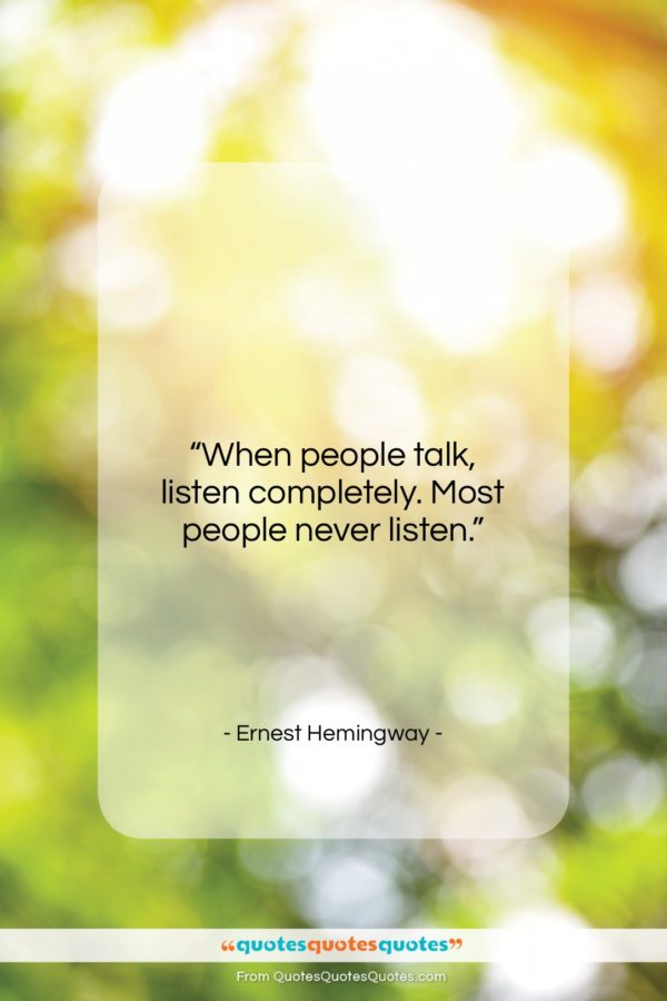 """Ernest Hemingway quote: """"When people talk, listen completely. Most people…""""- at QuotesQuotesQuotes.com"""