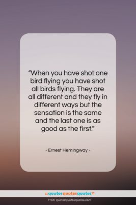 """Ernest Hemingway quote: """"When you have shot one bird flying…""""- at QuotesQuotesQuotes.com"""