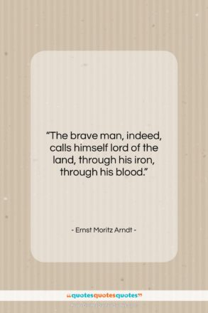 """Ernst Moritz Arndt quote: """"The brave man, indeed, calls himself lord…""""- at QuotesQuotesQuotes.com"""