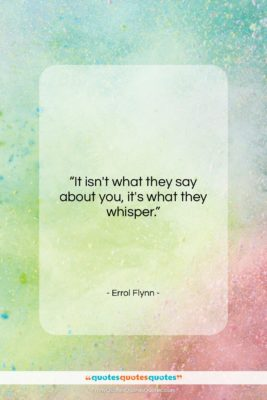 """Errol Flynn quote: """"It isn't what they say about you,…""""- at QuotesQuotesQuotes.com"""