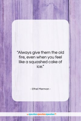 """Ethel Merman quote: """"Always give them the old fire, even…""""- at QuotesQuotesQuotes.com"""