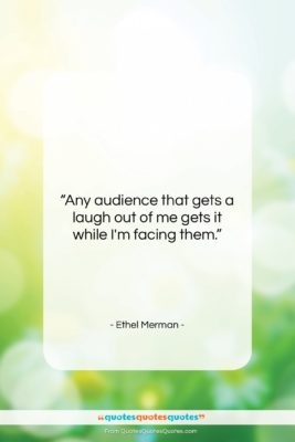 """Ethel Merman quote: """"Any audience that gets a laugh out…""""- at QuotesQuotesQuotes.com"""