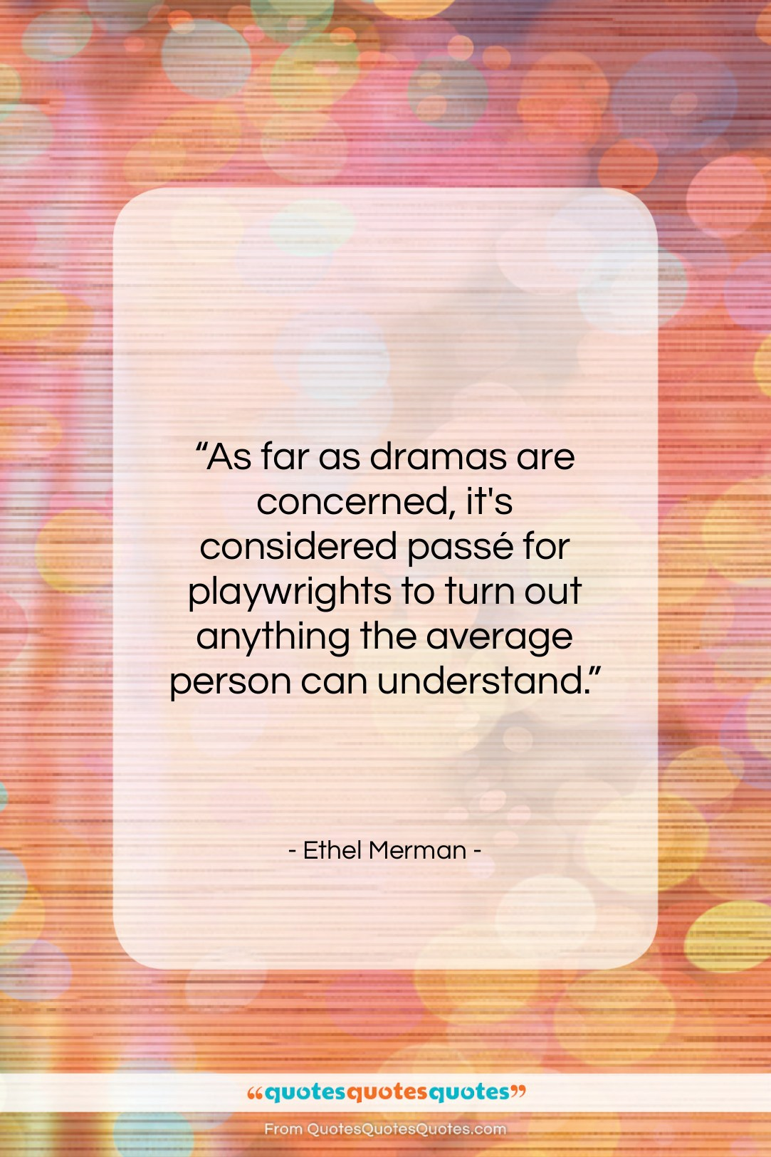"""Ethel Merman quote: """"As far as dramas are concerned, it's…""""- at QuotesQuotesQuotes.com"""