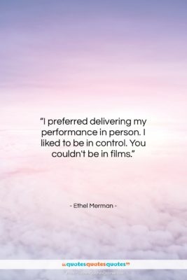"""Ethel Merman quote: """"I preferred delivering my performance in person….""""- at QuotesQuotesQuotes.com"""