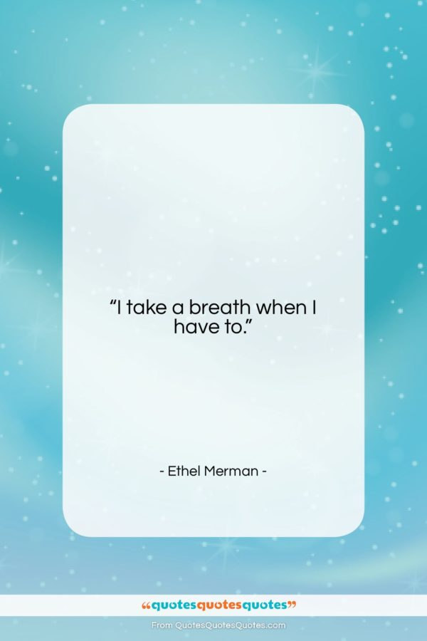 "Ethel Merman quote: ""I take a breath when I have…""- at QuotesQuotesQuotes.com"