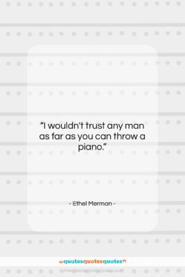 """Ethel Merman quote: """"I wouldn't trust any man as far…""""- at QuotesQuotesQuotes.com"""