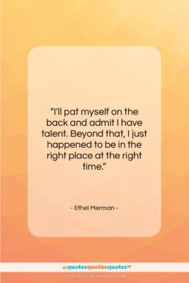 """Ethel Merman quote: """"I'll pat myself on the back and…""""- at QuotesQuotesQuotes.com"""