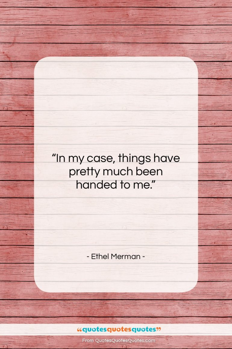 """Ethel Merman quote: """"In my case, things have pretty much…""""- at QuotesQuotesQuotes.com"""
