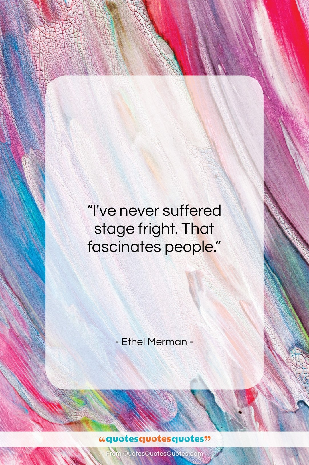 """Ethel Merman quote: """"I've never suffered stage fright. That fascinates…""""- at QuotesQuotesQuotes.com"""