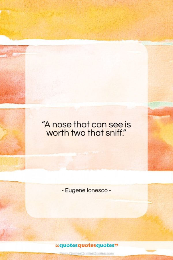 """Eugene Ionesco quote: """"A nose that can see is worth…""""- at QuotesQuotesQuotes.com"""