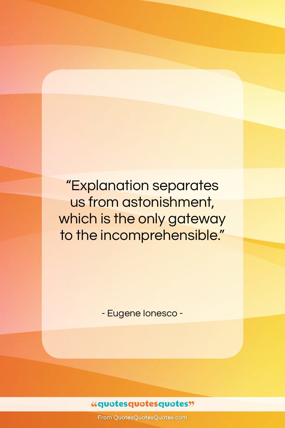 """Eugene Ionesco quote: """"Explanation separates us from astonishment, which is…""""- at QuotesQuotesQuotes.com"""