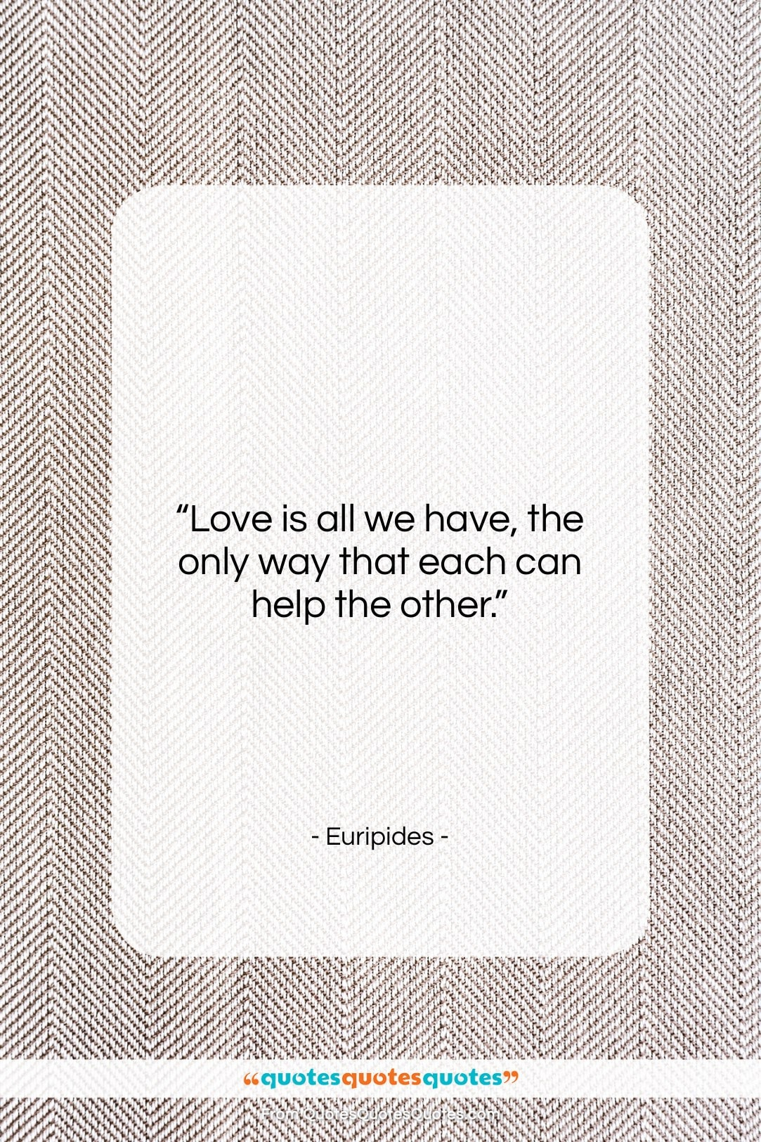 """Euripides quote: """"Love is all we have, the only…""""- at QuotesQuotesQuotes.com"""