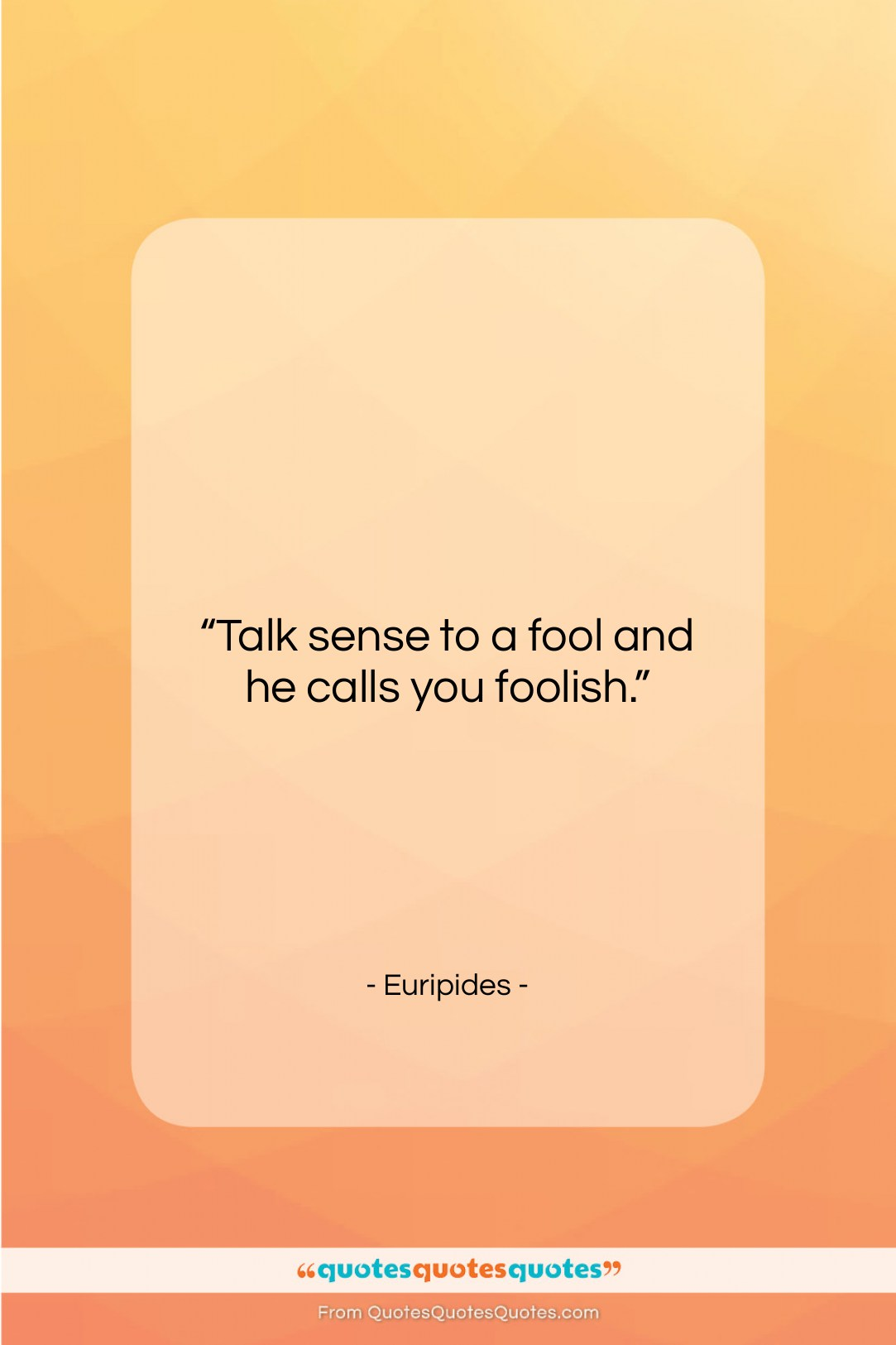 """Euripides quote: """"Talk sense to a fool and he…""""- at QuotesQuotesQuotes.com"""