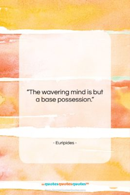 """Euripides quote: """"The wavering mind is but a base…""""- at QuotesQuotesQuotes.com"""