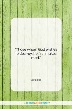 "Euripides quote: ""Those whom God wishes to destroy, he…""- at QuotesQuotesQuotes.com"