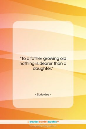 "Euripides quote: ""To a father growing old nothing is…""- at QuotesQuotesQuotes.com"