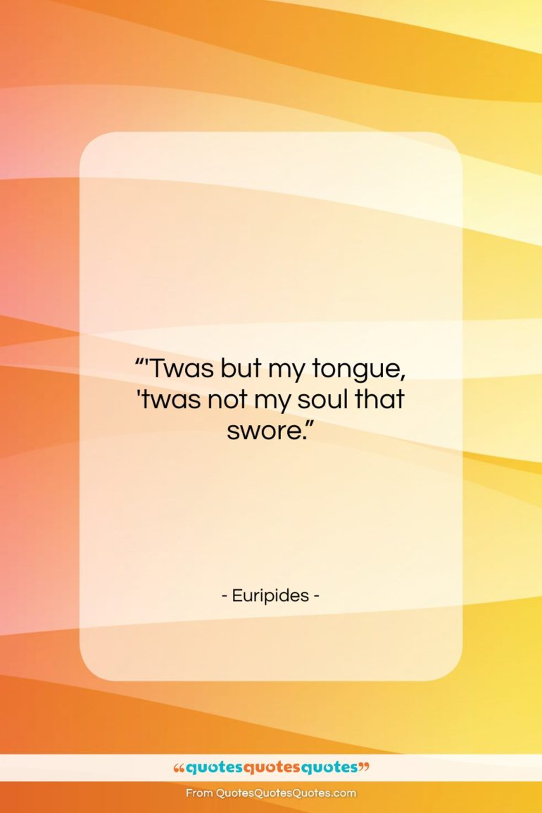 """Euripides quote: """"'Twas but my tongue, 'twas not my…""""- at QuotesQuotesQuotes.com"""