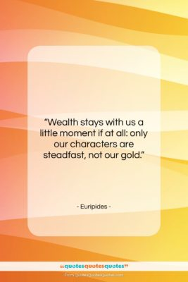 """Euripides quote: """"Wealth stays with us a little moment…""""- at QuotesQuotesQuotes.com"""