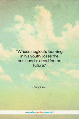 """Euripides quote: """"Whoso neglects learning in his youth loses…""""- at QuotesQuotesQuotes.com"""