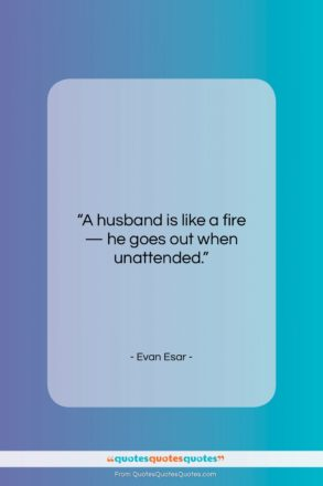 """Evan Esar quote: """"A husband is like a fire —…""""- at QuotesQuotesQuotes.com"""