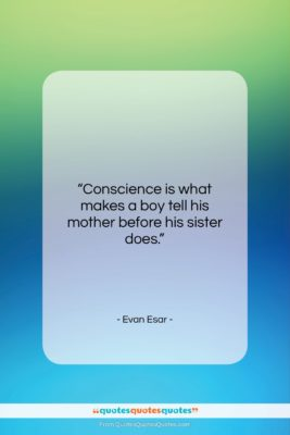 """Evan Esar quote: """"Conscience is what makes a boy tell…""""- at QuotesQuotesQuotes.com"""
