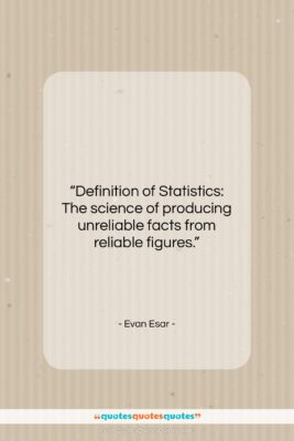 """Evan Esar quote: """"Definition of Statistics: The science of producing…""""- at QuotesQuotesQuotes.com"""