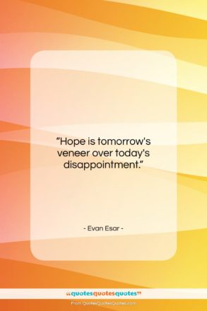 "Evan Esar quote: ""Hope is tomorrow's veneer…""- at QuotesQuotesQuotes.com"