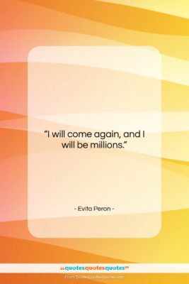 "Evita Peron quote: ""I will come again, and I will…""- at QuotesQuotesQuotes.com"