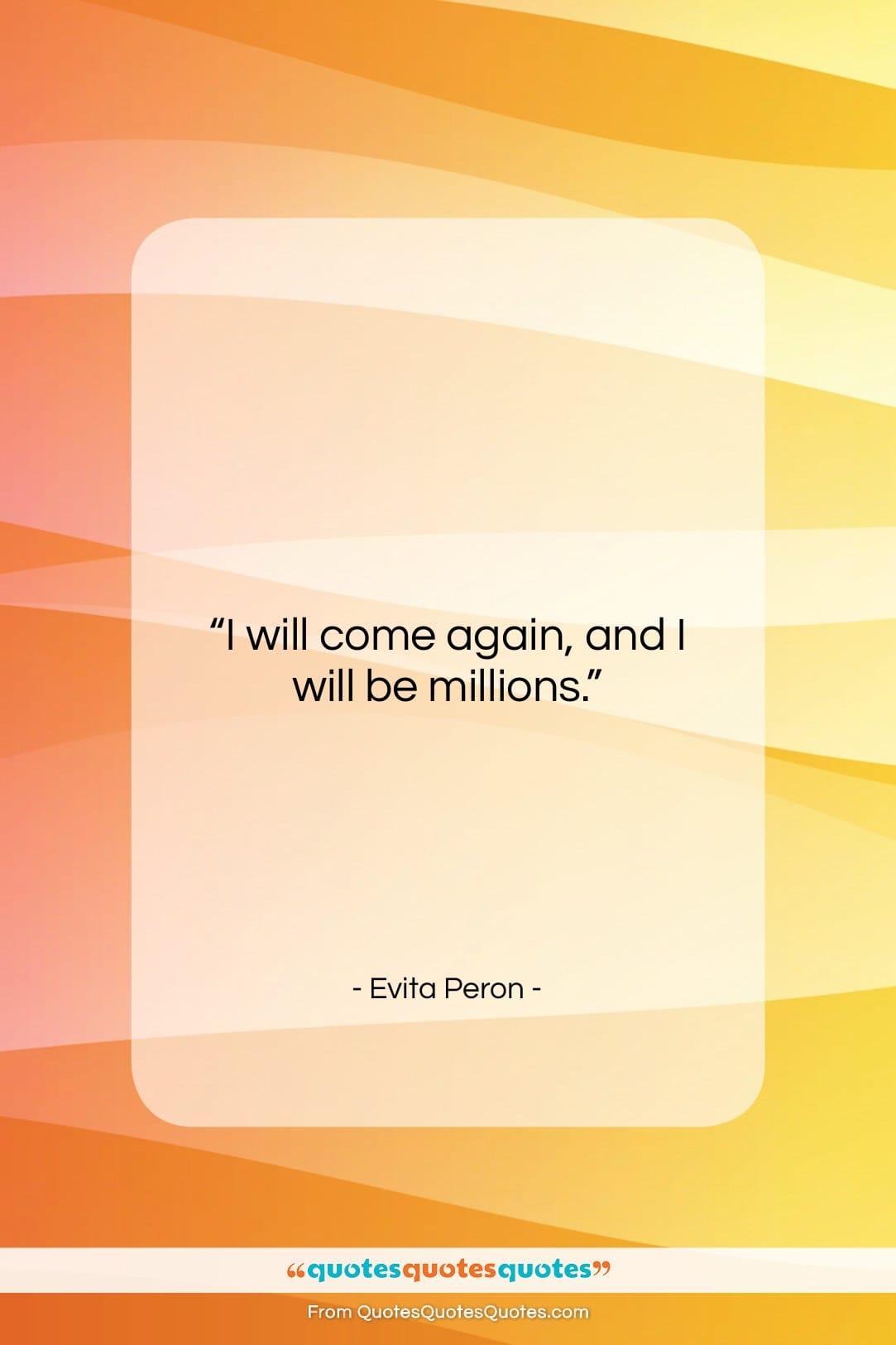 "Evita Peron quote: ""I will come again, and I will…""- at QuotesQuotesQuotes.com"