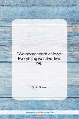 """Eydie Gorme quote: """"We never heard of tape. Everything was…""""- at QuotesQuotesQuotes.com"""
