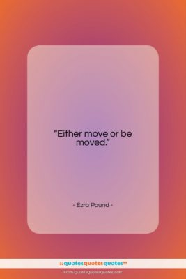"Ezra Pound quote: ""Either move or be moved….""- at QuotesQuotesQuotes.com"