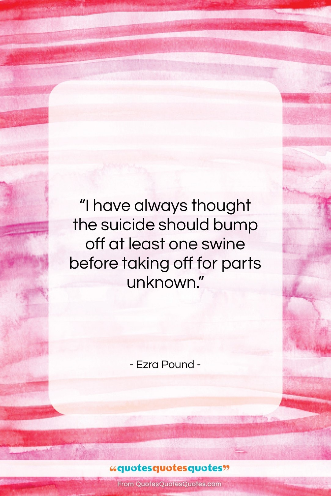 """Ezra Pound quote: """"I have always thought the suicide should…""""- at QuotesQuotesQuotes.com"""