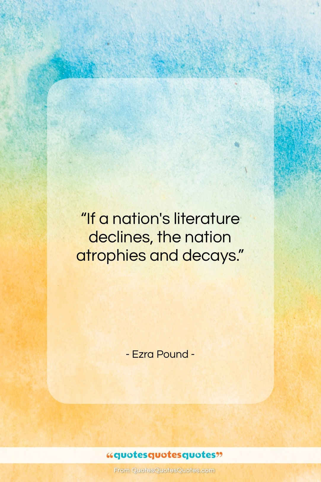 """Ezra Pound quote: """"If a nation's literature declines, the nation…""""- at QuotesQuotesQuotes.com"""
