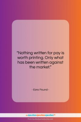 """Ezra Pound quote: """"Nothing written for pay is worth printing….""""- at QuotesQuotesQuotes.com"""