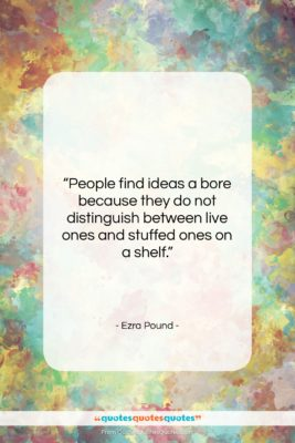 """Ezra Pound quote: """"People find ideas a bore because they…""""- at QuotesQuotesQuotes.com"""