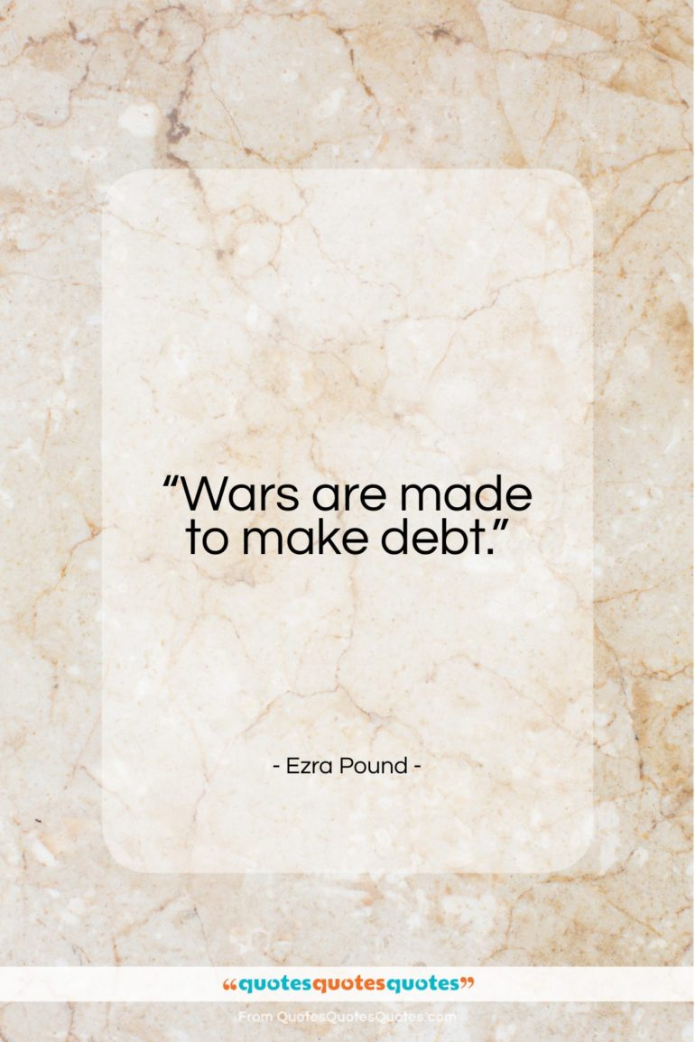 "Ezra Pound quote: ""Wars are made to make debt.""- at QuotesQuotesQuotes.com"