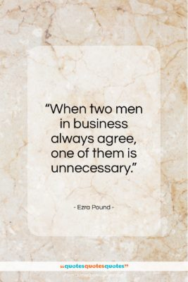 """Ezra Pound quote: """"When two men in business always agree…""""- at QuotesQuotesQuotes.com"""