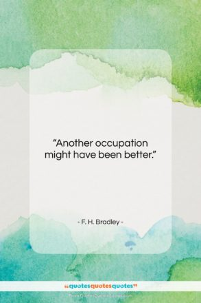 """F. H. Bradley quote: """"Another occupation might have been better….""""- at QuotesQuotesQuotes.com"""