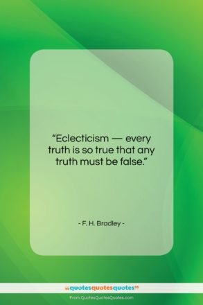 """F. H. Bradley quote: """"Eclecticism — every truth is so true…""""- at QuotesQuotesQuotes.com"""