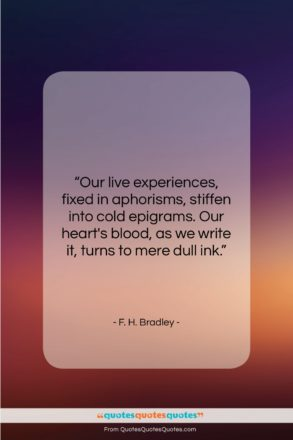 """F. H. Bradley quote: """"Our live experiences, fixed in aphorisms, stiffen…""""- at QuotesQuotesQuotes.com"""