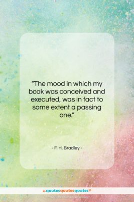 "F. H. Bradley quote: ""The mood in which my book was…""- at QuotesQuotesQuotes.com"