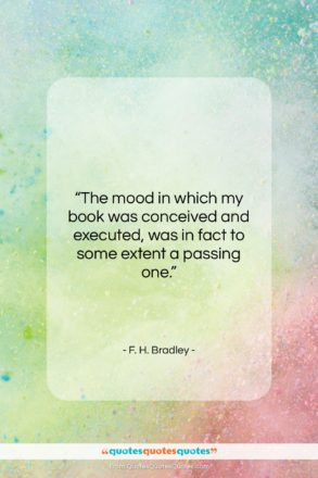 """F. H. Bradley quote: """"The mood in which my book was…""""- at QuotesQuotesQuotes.com"""