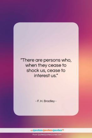 """F. H. Bradley quote: """"There are persons who, when they cease…""""- at QuotesQuotesQuotes.com"""