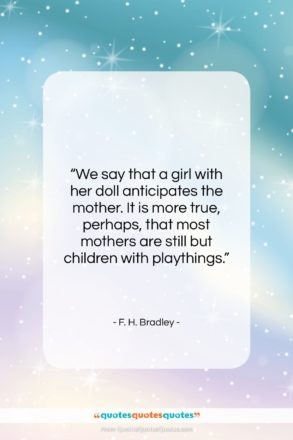 "F. H. Bradley quote: ""We say that a girl with her…""- at QuotesQuotesQuotes.com"