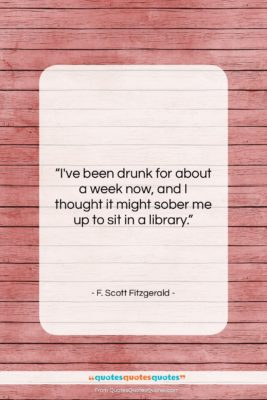 """F. Scott Fitzgerald quote: """"I've been drunk for about a week…""""- at QuotesQuotesQuotes.com"""